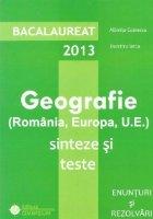 Bacalaureat 2013 - Geografie (Romania, Europa, U.E.). Sinteze si teste. Enunturi si rezolvari