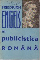 Friedrich Engels in Publicistica Romana - Culegere de studii, articole, corespondentaprecum si o bibliografie a scrierilor lui Fr. Engels aparute in limba romana