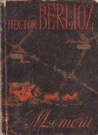 Memoriile lui Hector Berlioz cuprinzind calatoriile sale in Italia, Germania, Rusia si Anglia (1803-1865)