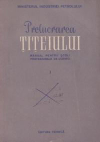 Prelucrarea titeiului - Manual pentru scoli profesionale de ucenici, Partea I