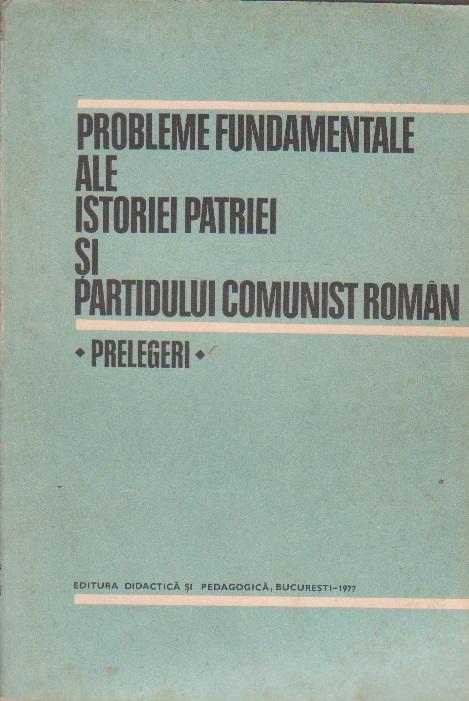 Probleme Fundamentale ale Istoriei Patriei si Partidului Comunist Roman - Prelegeri