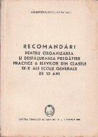 Recomandari pentru Organizarea si Desfasurarea Pregatirii Practice a Elevilor din Clasele IX - X ale Scolii Generale de 10 Ani