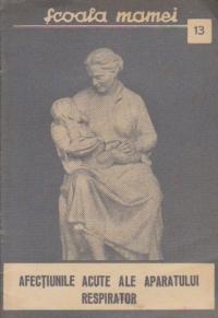 Scoala mamei, Nr. 13 - Afectiunile acute ale aparatului respirator