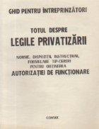 Totul despre legile privatizarii. Norme, dispozitii, instructiuni, formulare tip-cereri pentru obtinerea autorizatiei de functionare
